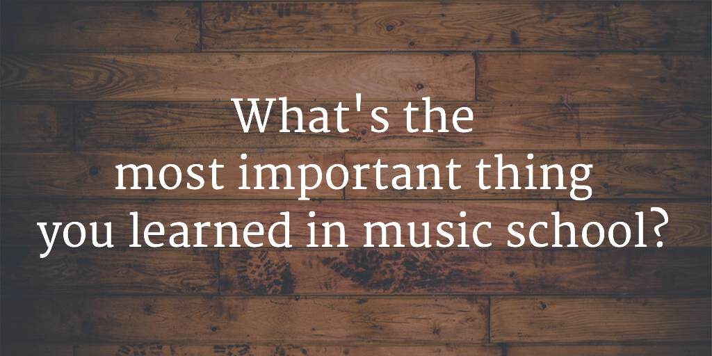 Whats the most important thing you learned in music school